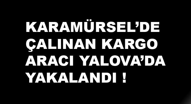 Karamürsel'den Çalınan Kargo Aracı Yalova'da Yakalandı