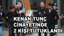 Kenan Tunç'un Katil Zanlıları Tutuklandı